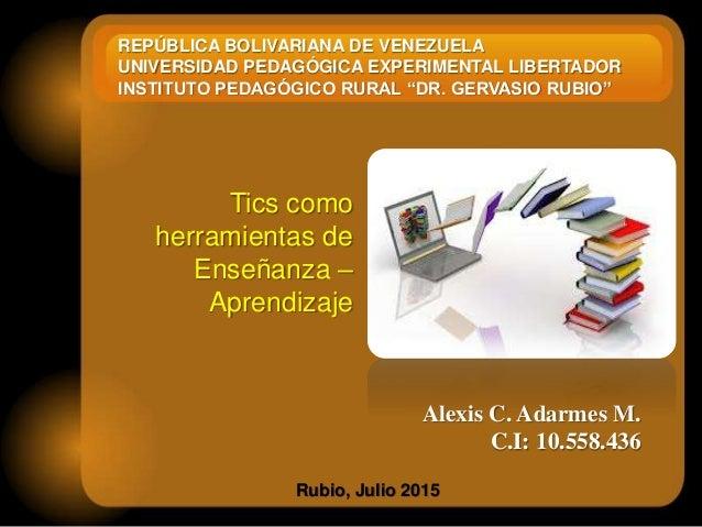 Alexis C. Adarmes M. C.I: 10.558.436 Rubio, Julio 2015 Tics como herramientas de Enseñanza – Aprendizaje REPÚBLICA BOLIVAR...