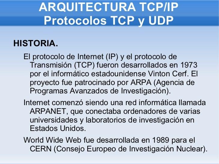 ARQUITECTURA TCP/IP Protocolos TCP y UDP <ul><li>HISTORIA. </li><ul><li>El protocolo de Internet (IP) y el protocolo de Tr...
