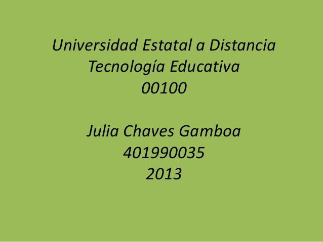 Universidad Estatal a Distancia Tecnología Educativa 00100 Julia Chaves Gamboa 401990035 2013