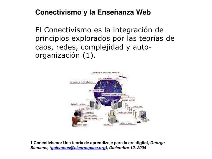 Conectivismo y la Enseñanza Web<br /><br />El Conectivismo es la integración de principios explorados por las teorías de ...