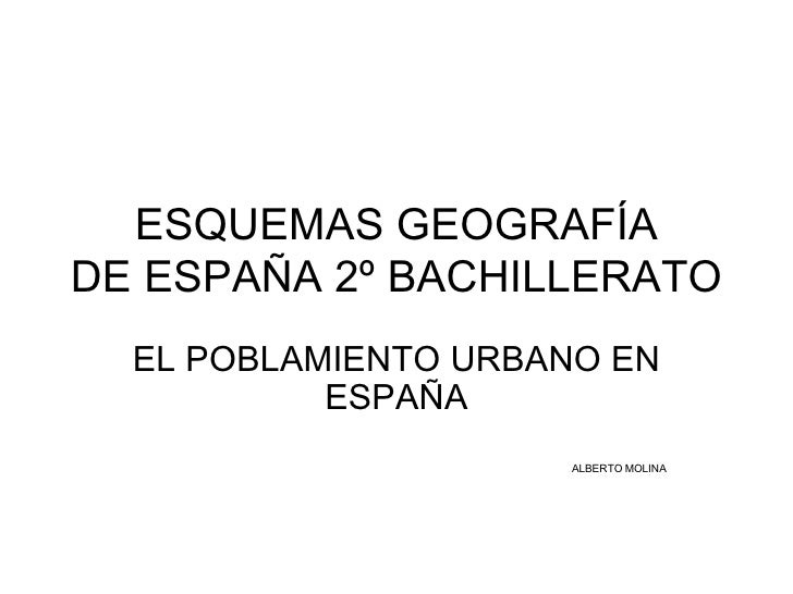 ESQUEMAS GEOGRAFÍA DE ESPAÑA 2º BACHILLERATO EL POBLAMIENTO URBANO EN ESPAÑA ALBERTO MOLINA