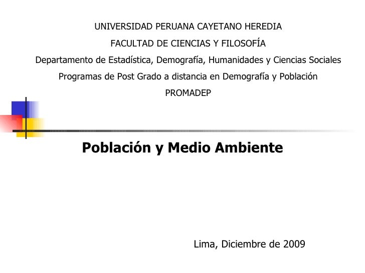 Población y Medio Ambiente Lima, Diciembre de 2009 UNIVERSIDAD PERUANA CAYETANO HEREDIA FACULTAD DE CIENCIAS Y FILOSOFÍA D...