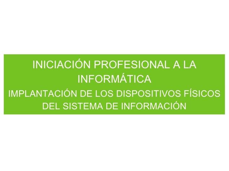 INICIACIÓN PROFESIONAL A LA INFORMÁTICA <ul><li>IMPLANTACIÓN DE LOS DISPOSITIVOS FÍSICOS DEL SISTEMA DE INFORMACIÓN </li><...