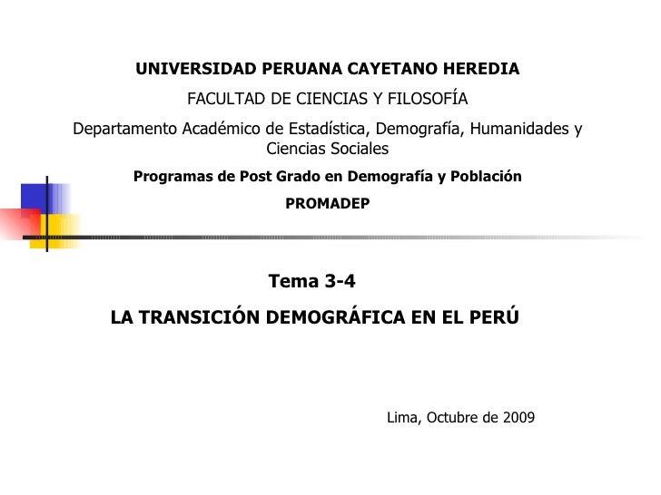 Tema 3-4 LA TRANSICIÓN DEMOGRÁFICA EN EL PERÚ Lima, Octubre de 2009 UNIVERSIDAD PERUANA CAYETANO HEREDIA FACULTAD DE CIENC...