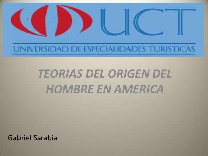 TEORIAS DEL ORIGEN DEL HOMBRE EN AMERICA<br />Gabriel Sarabia<br />