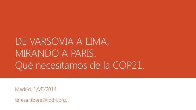 DE VARSOVIA A LIMA, MIRANDO A PARIS. Qué necesitamos de la COP21. Madrid, 1/VII/2014 teresa.ribera@iddri.org.