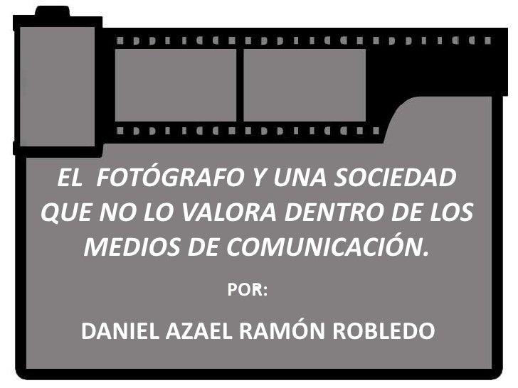 EL FOTÓGRAFO Y UNA SOCIEDADQUE NO LO VALORA DENTRO DE LOS   MEDIOS DE COMUNICACIÓN.               .             POR:  DANI...