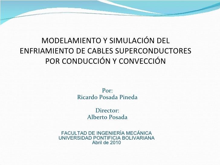 MODELAMIENTO Y SIMULACIÓN DEL ENFRIAMIENTO DE CABLES SUPERCONDUCTORES POR CONDUCCIÓN Y CONVECCIÓN Por: Ricardo Posada Pine...