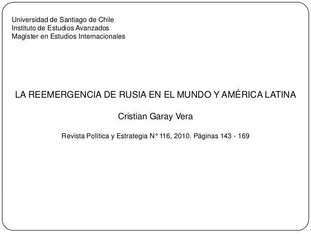 LA REEMERGENCIA DE RUSIA EN EL MUNDO Y AMÉRICA LATINA Cristian Garay Vera Revista Política y Estrategia N° 116, 2010. Pági...