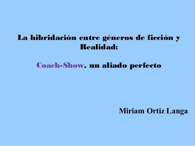 La hibridación entre géneros de ficción y Realidad: Coach-Show, un aliado perfecto  Miriam Ortiz Langa
