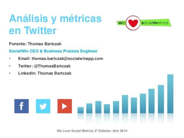 We Love Social Metrics 2º Edición- Año 2014 Análisis y métricas en Twitter Ponente: Thomas Bartczak SocialWin CEO & Busine...