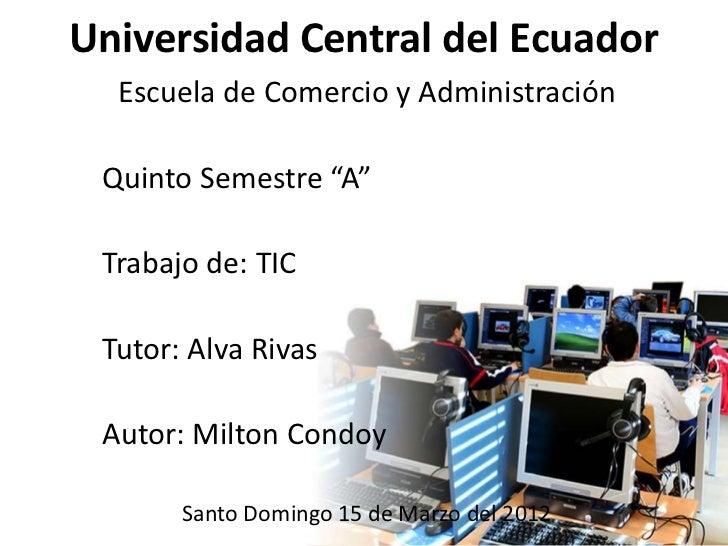 """Universidad Central del Ecuador  Escuela de Comercio y Administración Quinto Semestre """"A"""" Trabajo de: TIC Tutor: Alva Riva..."""