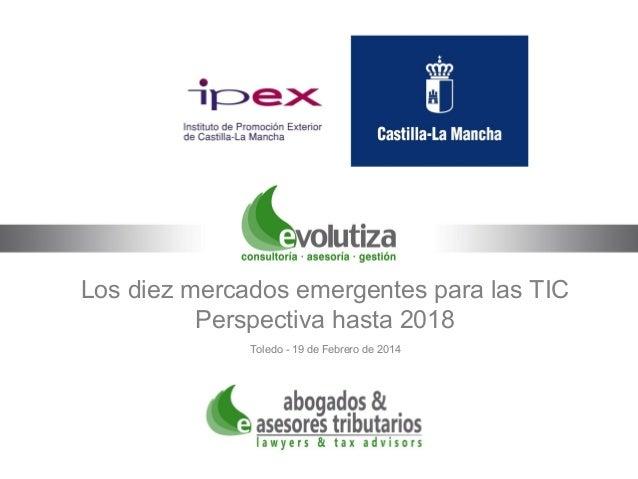 Los diez mercados emergentes para las TIC Perspectiva hasta 2018 Toledo - 19 de Febrero de 2014