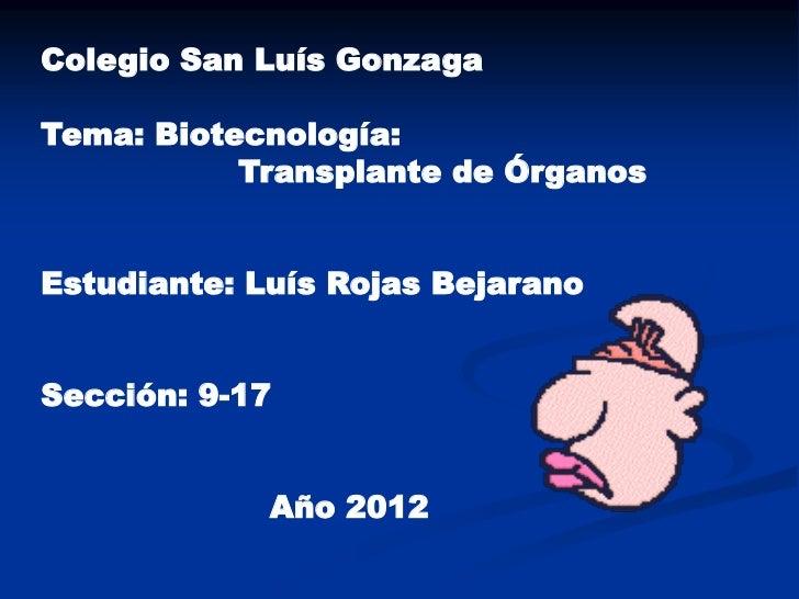 Colegio San Luís GonzagaTema: Biotecnología:           Transplante de ÓrganosEstudiante: Luís Rojas BejaranoSección: 9-17 ...