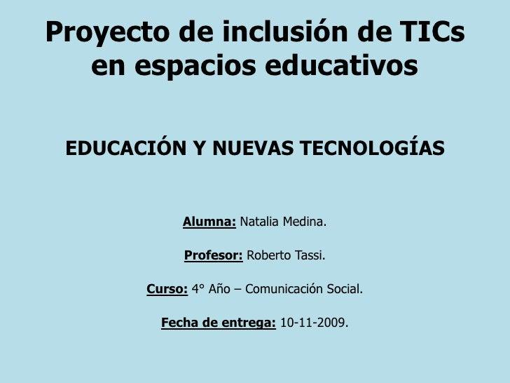 Proyecto de inclusión de TICs en espacios educativos<br />EDUCACIÓN Y NUEVAS TECNOLOGÍAS <br />Alumna: Natalia Medina.<br ...