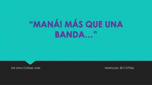 """""""MANÁ! MÁS QUE UNA BANDA…"""" De Lima Collazo Joel Matricula: 201127366"""