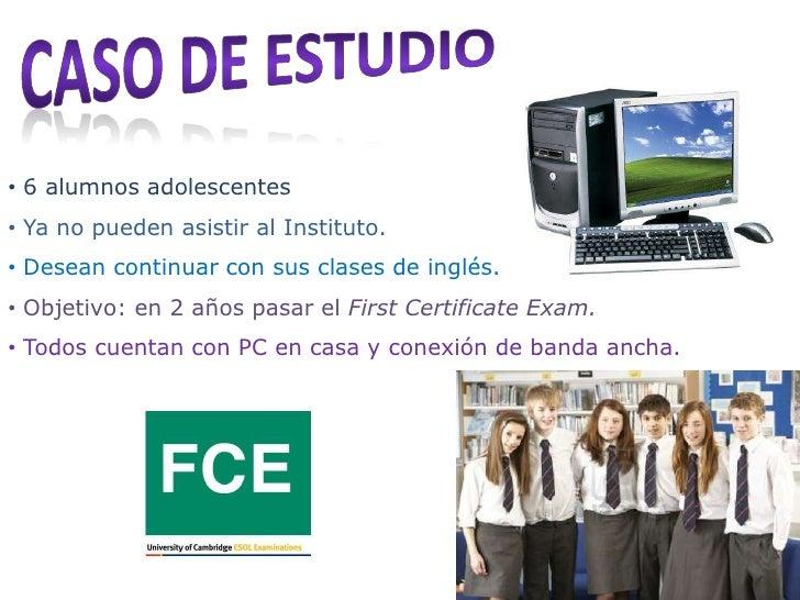 • 6 alumnos adolescentes• Ya no pueden asistir al Instituto.• Desean continuar con sus clases de inglés.• Objetivo: en 2 a...