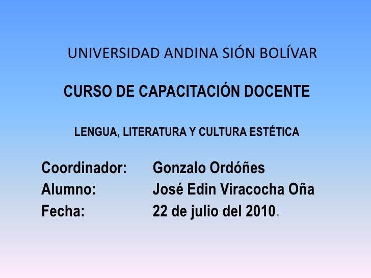 UNIVERSIDAD ANDINA SIÓN BOLÍVAR<br />CURSO DE CAPACITACIÓN DOCENTE<br />LENGUA, LITERATURA Y CULTURA ESTÉTICA<br />Coordin...