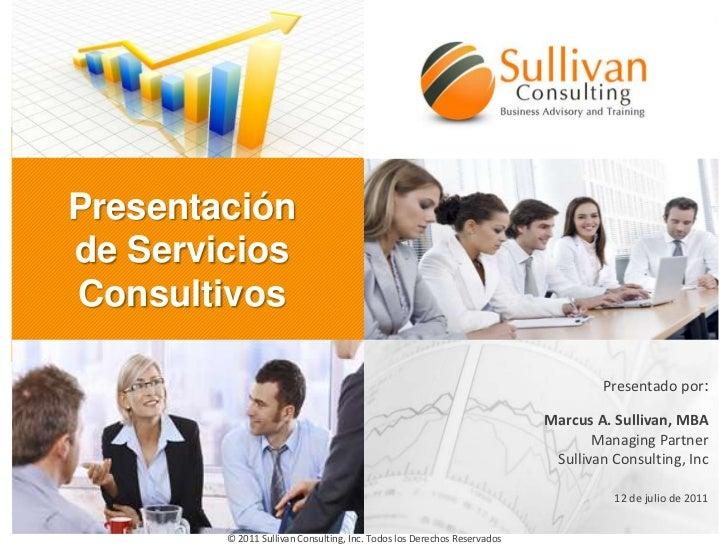 Presentación de Servicios Consultivos<br />Presentado por:<br />Marcus A. Sullivan, MBA<br />ManagingPartner<br />Sullivan...