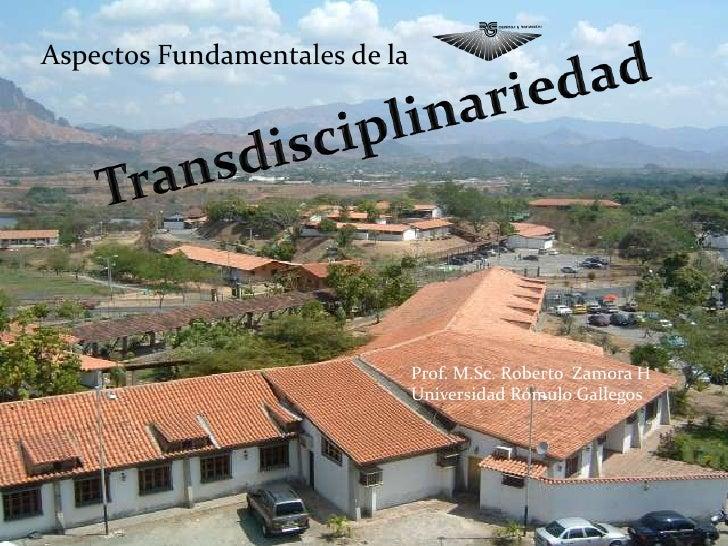Aspectos Fundamentales de la <br />Transdisciplinariedad<br />Prof. M.Sc. Roberto  Zamora H<br />Universidad Rómulo Galleg...