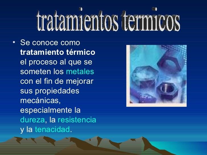 • Se conoce como  tratamiento térmico  el proceso al que se  someten los metales  con el fin de mejorar  sus propiedades  ...