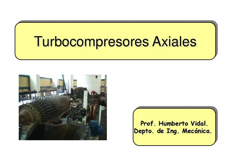 Turbocompresores Axiales                Prof. Humberto Vidal.              Depto. de Ing. Mecánica.