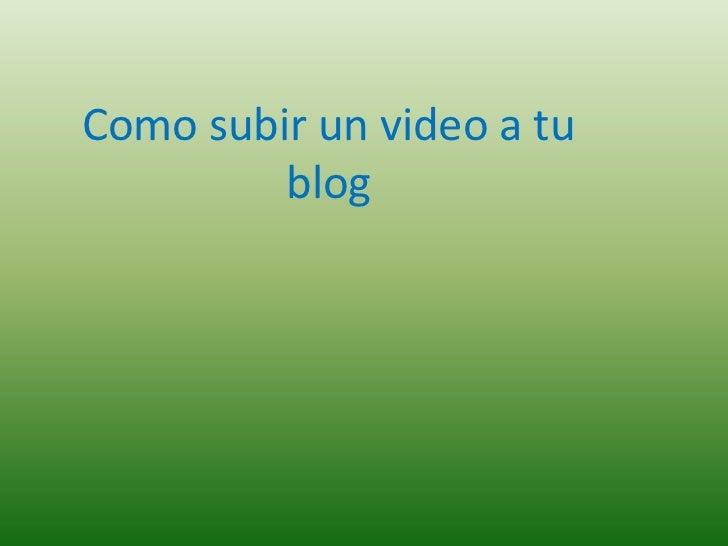 Como subir un video a tu         blog