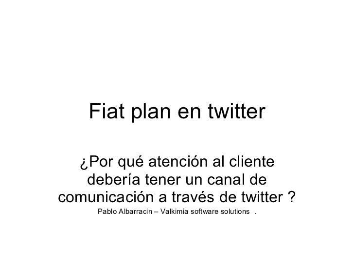 Fiat plan en twitter ¿Por qué atención al cliente debería tener un canal de comunicación a través de twitter ? Pablo Albar...