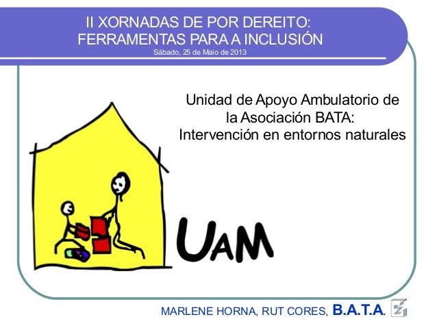 II XORNADAS DE POR DEREITO:FERRAMENTAS PARAA INCLUSIÓNSábado, 25 de Maio de 2013MARLENE HORNA, RUT CORES, B.A.T.A.Unidad d...