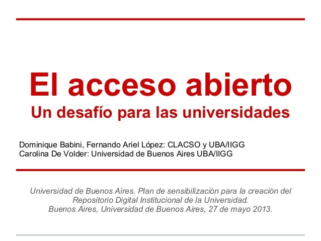 El acceso abiertoUn desafío para las universidadesDominique Babini, Fernando Ariel López: CLACSO y UBA/IIGGCarolina De Vol...