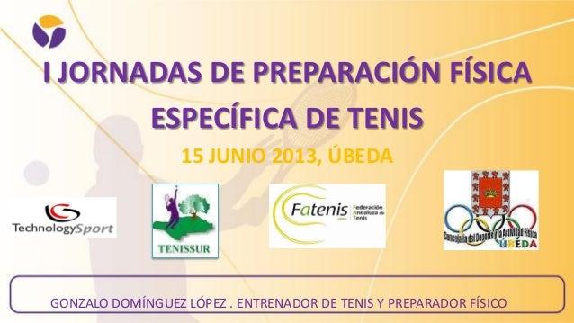 I JORNADAS DE PREPARACIÓN FÍSICA ESPECÍFICA DE TENIS 15 JUNIO 2013, ÚBEDA GONZALO DOMÍNGUEZ LÓPEZ . ENTRENADOR DE TENIS Y ...