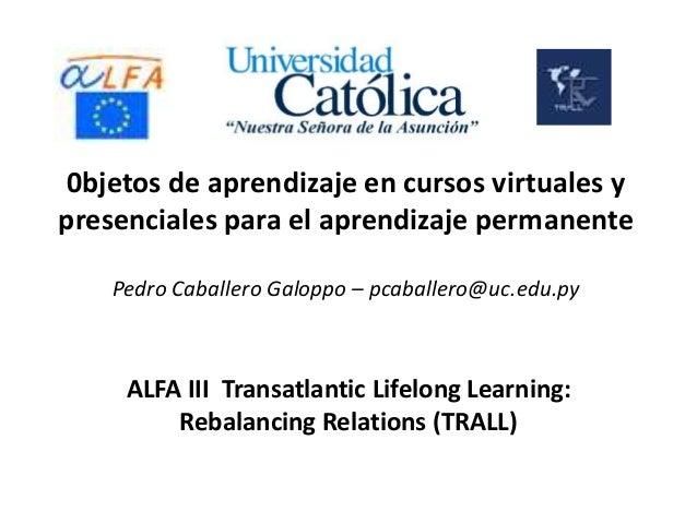 0bjetos de aprendizaje en cursos virtuales y presenciales para el aprendizaje permanente Pedro Caballero Galoppo – pcaball...