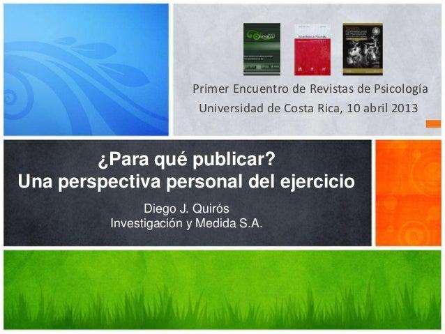 Primer Encuentro de Revistas de PsicologíaUniversidad de Costa Rica, 10 abril 2013¿Para qué publicar?Una perspectiva perso...