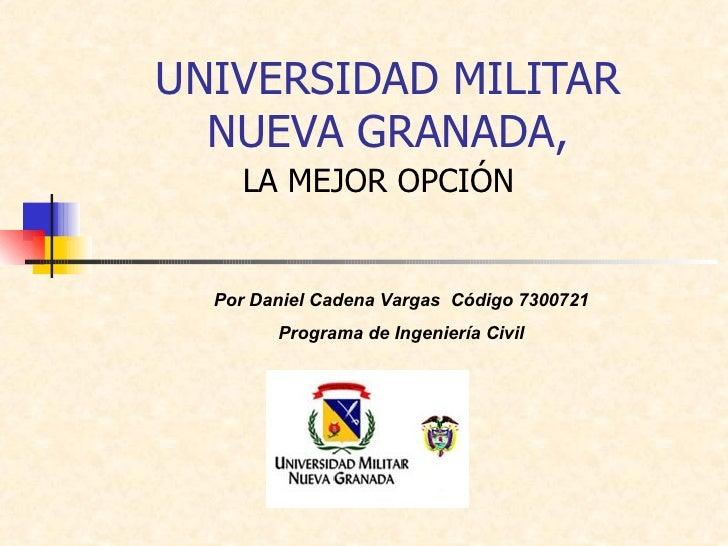 UNIVERSIDAD MILITAR NUEVA GRANADA, LA MEJOR OPCIÓN Por Daniel Cadena Vargas  Código 7300721 Programa de Ingeniería Civil