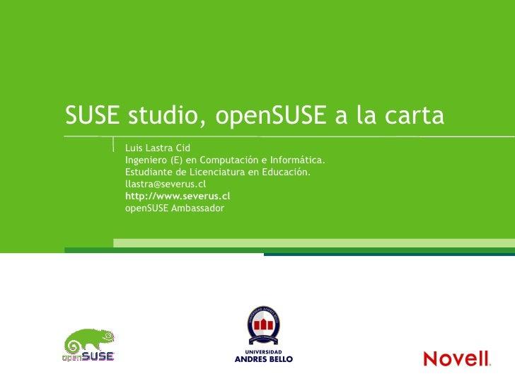 SUSE studio, openSUSE a la carta      Luis Lastra Cid      Ingeniero (E) en Computación e Informática.      Estudiante de ...