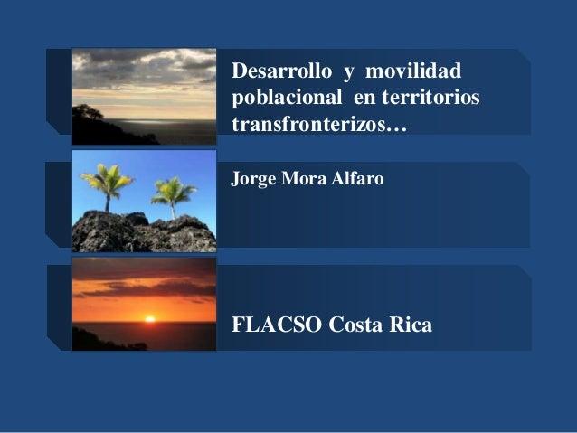 Desarrollo y movilidad poblacional en territorios transfronterizos… Jorge Mora Alfaro  FLACSO Costa Rica