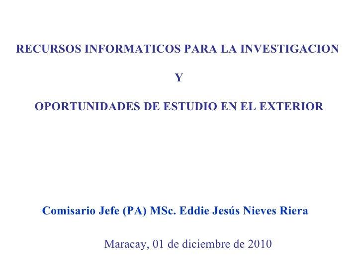 RECURSOS INFORMATICOS PARA LA INVESTIGACION  Y OPORTUNIDADES DE ESTUDIO EN EL EXTERIOR Maracay, 01 de diciembre de 2010 Co...