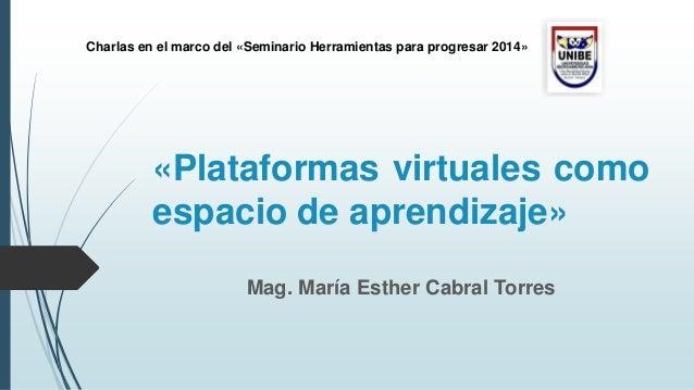 Mag. María Esther Cabral Torres «Plataformas virtuales como espacio de aprendizaje» Charlas en el marco del «Seminario Her...