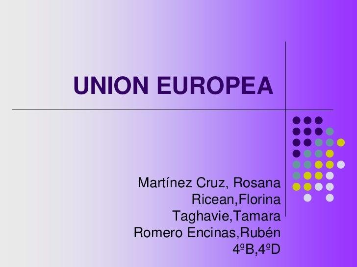 UNION EUROPEA<br />Martínez Cruz, Rosana<br />Ricean,Florina<br />Taghavie,Tamara<br />Romero Encinas,Rubén<br />4ºB,4ºD<b...
