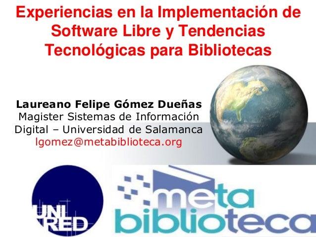 Laureano Felipe Gómez Dueñas Magister Sistemas de Información Digital – Universidad de Salamanca lgomez@metabiblioteca.org...