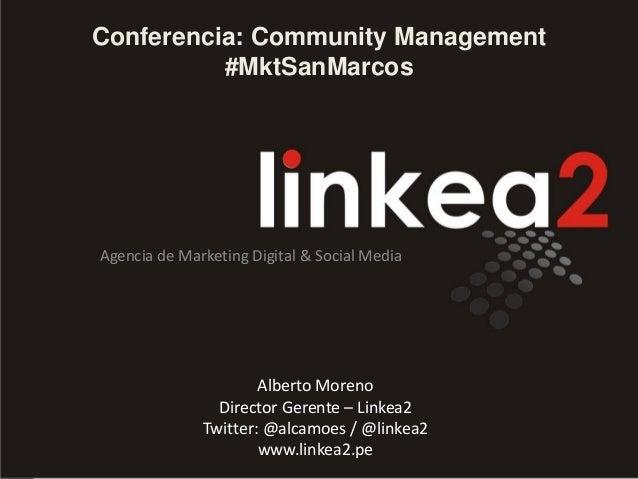 Conferencia: Community Management #MktSanMarcos Agencia de Marketing Digital & Social Media Alberto Moreno Director Gerent...