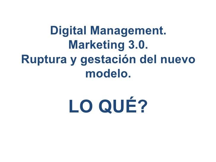 Digital Management. Marketing 3.0. Ruptura y gestación del nuevo modelo. LO QUÉ?