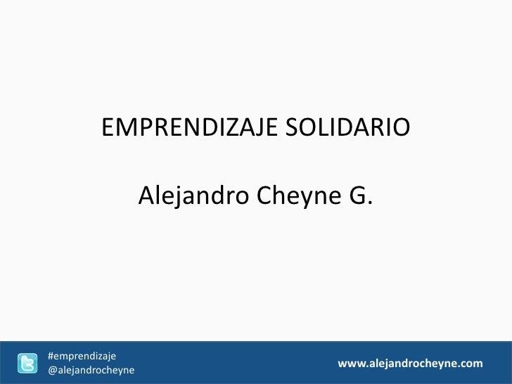 EMPRENDIZAJE SOLIDARIO                   Alejandro Cheyne G.#emprendizaje@alejandrocheyne                                 ...