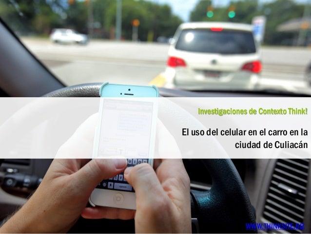 Investigaciones de Contexto Think! El uso del celular en el carro en la ciudad de Culiacán WWW.THINKSITE.BIZ