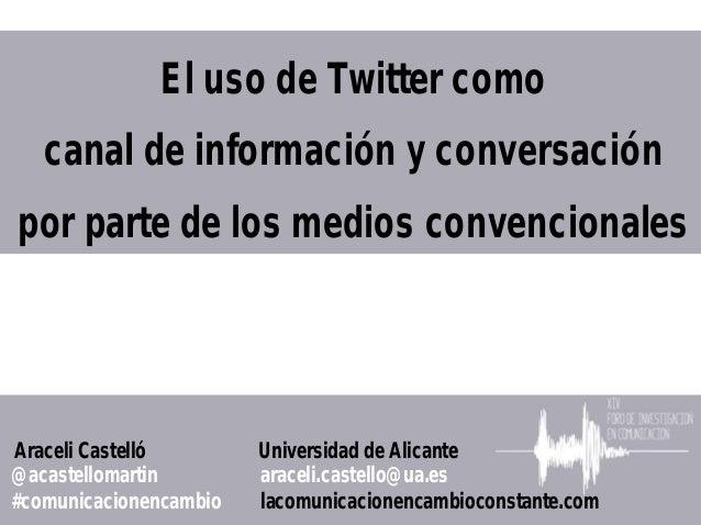 El uso de Twitter como   canal de información y conversaciónpor parte de los medios convencionalesAraceli Castelló        ...