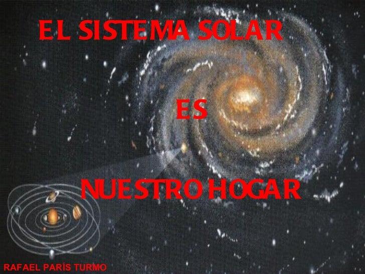 <ul><li>EL SISTEMA SOLAR  </li></ul><ul><li>ES </li></ul><ul><li>NUESTRO HOGAR </li></ul>RAFAEL PARÍS TURMO