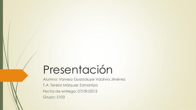 Presentación Alumno: Vanesa Guadalupe Valdivia Jiménez T.A: Teresa Márquez Zamarripa Fecha de entrega: 07/09/2015 Grupo: 5...