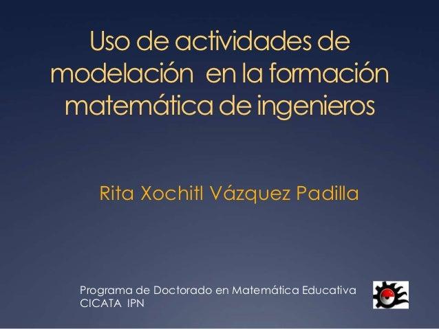 Uso de actividades demodelación en la formación matemática de ingenieros     Rita Xochitl Vázquez Padilla  Programa de Doc...