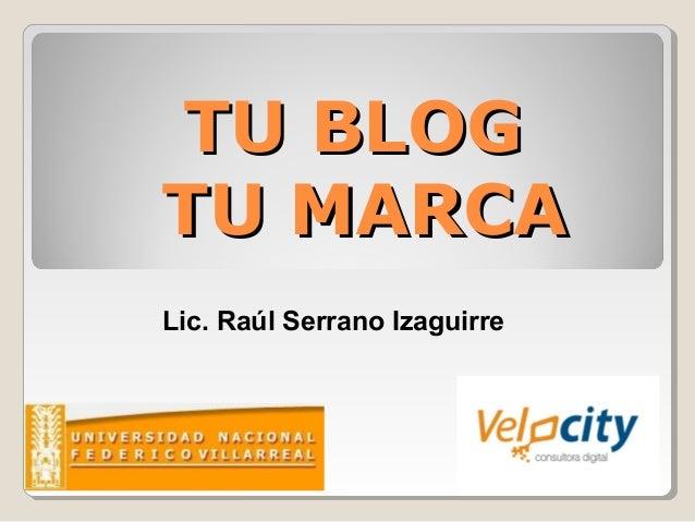 TU BLOGTU BLOG TU MARCATU MARCA Lic. Raúl Serrano Izaguirre