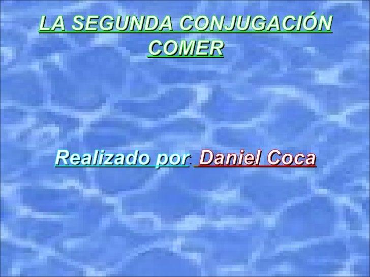 LA SEGUNDA CONJUGACIÓN COMER Realizado por : Daniel Coca